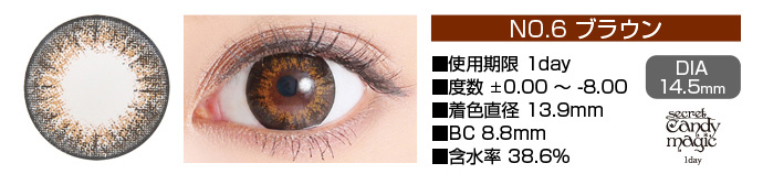 secretcandymagic 1day no6ブラウン DIA14.5mm 使用期限1day 度数±0.00〜-8.00 着色直径13.9mm BC8.8mm 含水率38.6%