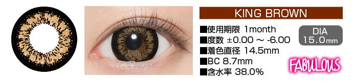 FABULOUS KING BROWN 1month ブラウン DIA15.0mm 使用期限1month 度数±0.00〜-6.00 着色直径14.5mm BC8.7mm 含水率38.5%