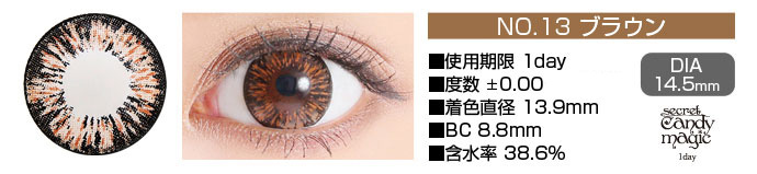 secretcandymagic 1day no13ブラウン DIA14.5mm 使用期限1day 度数±0.00 着色直径13.9mm BC8.8mm 含水率38.6%